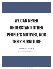 we-can-never-understand-other-peoples-motives-nor-their-furniture-quote-1